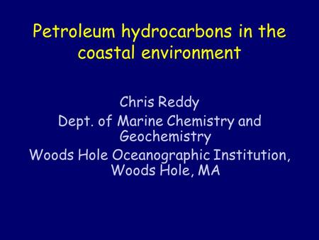 Petroleum hydrocarbons in the coastal environment Chris Reddy Dept. of Marine Chemistry and Geochemistry Woods Hole Oceanographic Institution, Woods Hole,