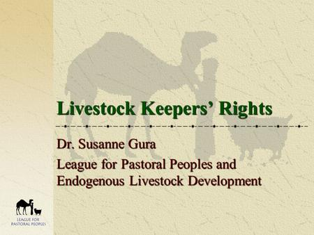 Livestock Keepers' Rights Dr. Susanne Gura League for Pastoral Peoples and Endogenous Livestock Development.