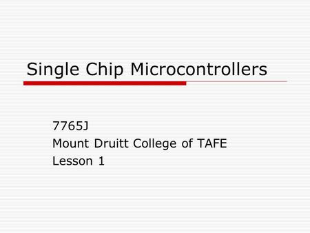 Single Chip Microcontrollers 7765J Mount Druitt College of TAFE Lesson 1.