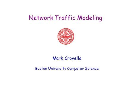 Network Traffic Modeling Mark Crovella Boston University Computer Science.