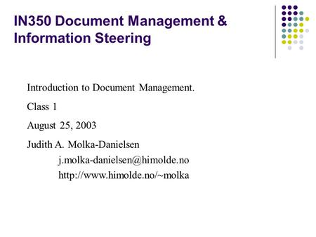 IN350 Document Management & Information Steering Introduction to Document Management. Class 1 August 25, 2003 Judith A. Molka-Danielsen