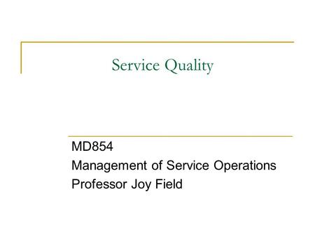 Service Quality MD854 Management of Service Operations Professor Joy Field.