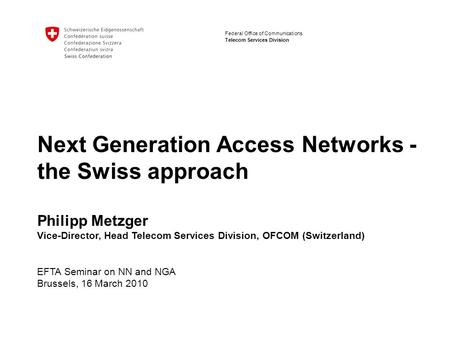 Bundesamt für Kommunikation Telecom Services Division Federal Office of Communications Next Generation Access Networks - the Swiss approach Philipp Metzger.