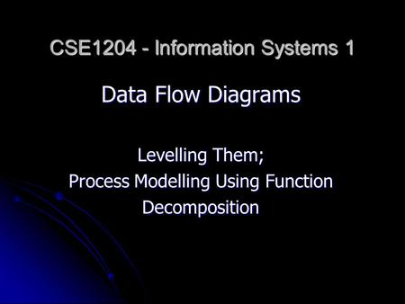 Data Flow Diagrams Levelling Them; Process Modelling Using Function Decomposition CSE1204 - Information Systems 1.