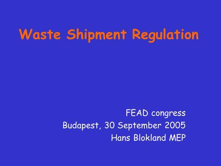Waste Shipment Regulation FEAD congress Budapest, 30 September 2005 Hans Blokland MEP.