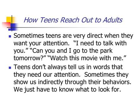 "How Teens Reach Out to Adults Sometimes teens are very direct when they want your attention. ""I need to talk with you."" ""Can you and I go to the park tomorrow?"""