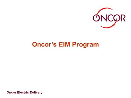 Oncor Electric Delivery Oncor's EIM Program. Oncor Electric Delivery EIM Framework EIM Vision & Strategy EIM Governance EIM Core Processes EIM Organization.