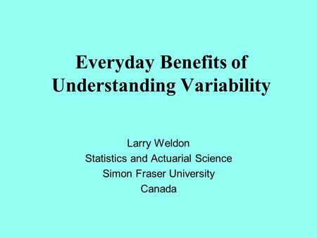 Everyday Benefits of Understanding Variability Larry Weldon Statistics and Actuarial Science Simon Fraser University Canada.