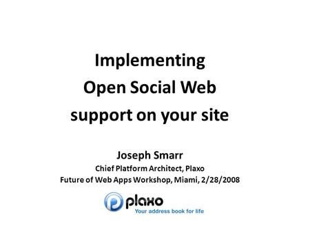 Joseph Smarr Implementing Open Social Web support on your site Joseph Smarr Chief Platform Architect, Plaxo Future of Web Apps Workshop, Miami, 2/28/2008.