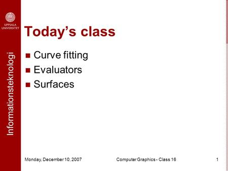 Informationsteknologi Monday, December 10, 2007Computer Graphics - Class 161 Today's class Curve fitting Evaluators Surfaces.