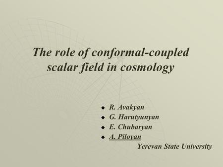The role of conformal-coupled scalar field in cosmology   R. Avakyan   G. Harutyunyan   E. Chubaryan   A. Piloyan Yerevan State University.
