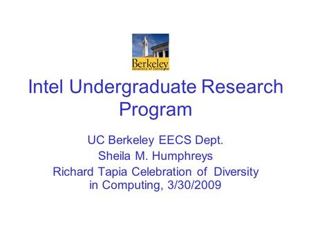 Intel Undergraduate Research Program UC Berkeley EECS Dept. Sheila M. Humphreys Richard Tapia Celebration of Diversity in Computing, 3/30/2009.