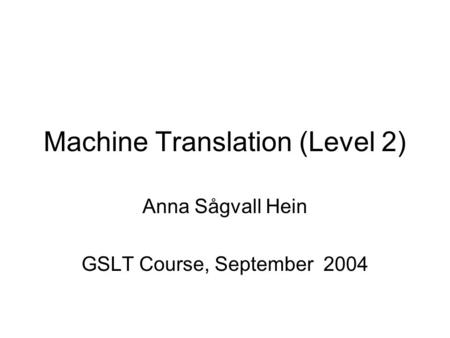 Machine Translation (Level 2) Anna Sågvall Hein GSLT Course, September 2004.