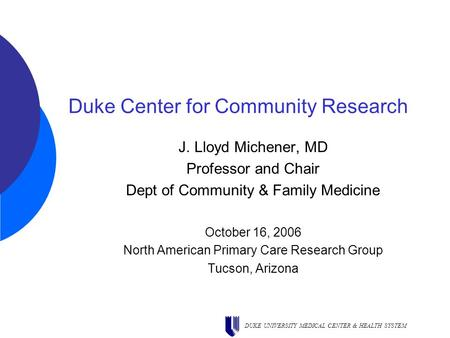 DUKE UNIVERSITY MEDICAL CENTER & HEALTH SYSTEM Duke Center for Community Research J. Lloyd Michener, MD Professor and Chair Dept of Community & Family.