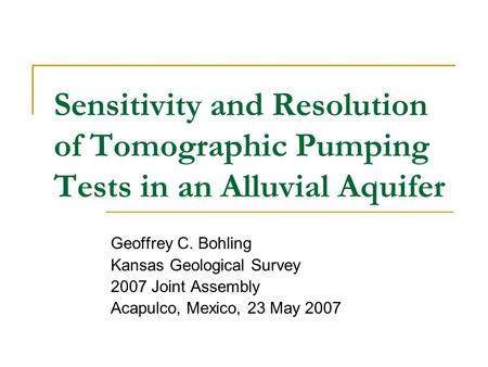 Sensitivity and Resolution of Tomographic Pumping Tests in an Alluvial Aquifer Geoffrey C. Bohling Kansas Geological Survey 2007 Joint Assembly Acapulco,