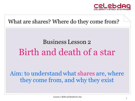 Lesson 2: Birth and death of a star 1 Business Lesson 2 Birth and death of a star Aim: to understand what shares are, where they come from, and why they.