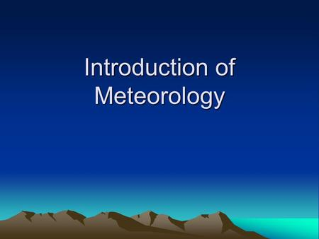 Introduction of Meteorology. Objectives To describe, in your own words, what the word meteorology means. To describe, in your own words, what a meteorologist.
