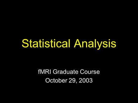 Statistical Analysis fMRI Graduate Course October 29, 2003.