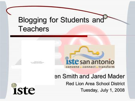 Blogging for Students and Teachers Ben Smith and Jared Mader Red Lion Area School District Tuesday, July 1, 2008.