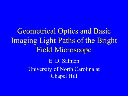 Geometrical Optics and Basic Imaging Light Paths of the Bright Field Microscope E. D. Salmon University of North Carolina at Chapel Hill.