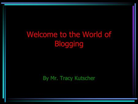 Welcome to the World of Blogging By Mr. Tracy Kutscher.