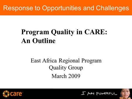 Response to Opportunities and Challenges East Africa Regional Program Quality Group March 2009 Program Quality in CARE: An Outline.