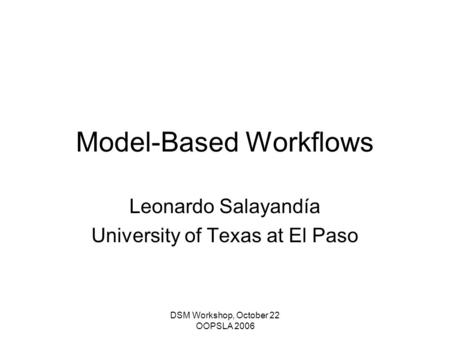 DSM Workshop, October 22 OOPSLA 2006 Model-Based Workflows Leonardo Salayandía University of Texas at El Paso.