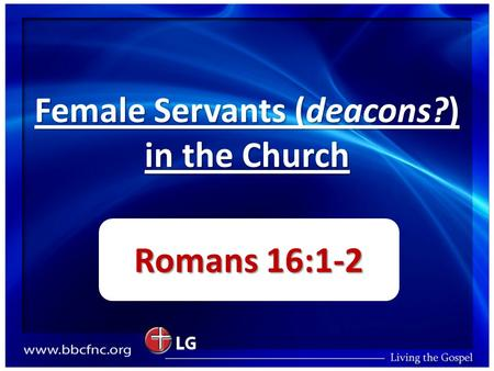 Female Servants (deacons?) in the Church Romans 16:1-2.
