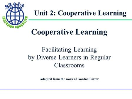 Gorodn Porter UMPI1 1 Cooperative Learning Facilitating Learning by Diverse Learners in Regular Classrooms Adapted from the work of Gordon Porter Unit.