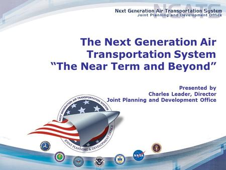 "The Next Generation Air Transportation System ""The Near Term and Beyond"" Presented by Charles Leader, Director Joint Planning and Development Office."