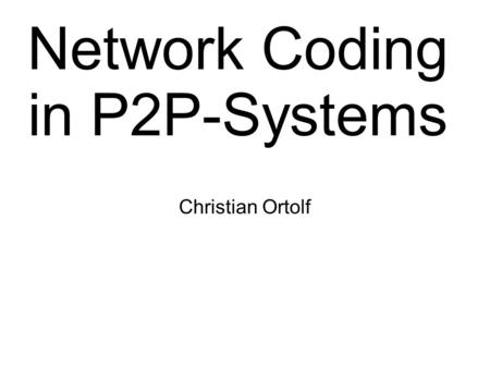 Network Coding in P2P-Systems Christian Ortolf. Overview ● Introduction ● Galois fields ● Encoding/Decoding of Files ● Gain – Coupon Collector's problem.