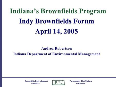 Brownfields Redevelopment in Indiana… Partnerships That Make A Difference! Indiana's Brownfields Program Indy Brownfields Forum April 14, 2005 Andrea Robertson.