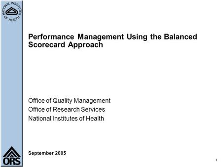 1 Performance Management Using the Balanced Scorecard Approach Office of Quality Management Office of Research Services National Institutes of Health September.