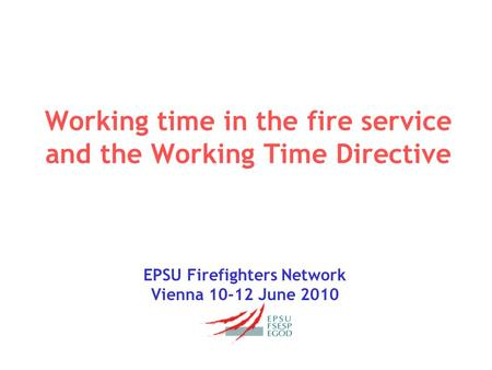 Working time in the fire service and the Working Time Directive EPSU Firefighters Network Vienna 10-12 June 2010.