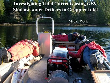 Megan Wolfe Investigating Tidal Currents using GPS Shallow-water Drifters in Grappler Inlet Megan Wolfe.