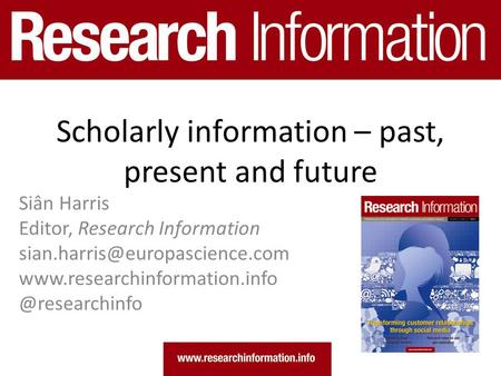 Scholarly information – past, present and future Siân Harris Editor, Research Information