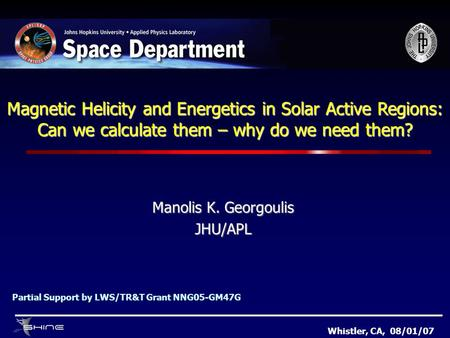 Magnetic Helicity and Energetics in Solar Active Regions: Can we calculate them – why do we need them? Manolis K. Georgoulis JHU/APL Whistler, CA, 08/01/07.