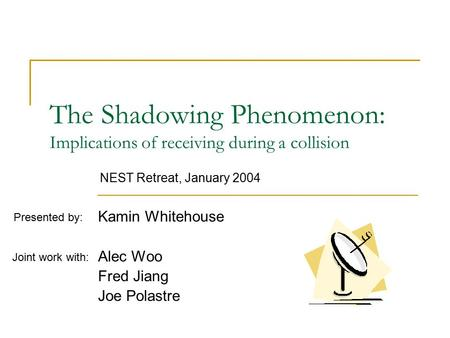 The Shadowing Phenomenon: Implications of receiving during a collision Kamin Whitehouse Alec Woo Fred Jiang Joe Polastre Joint work with: Presented by: