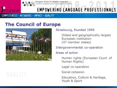 Strasbourg, founded 1949 Oldest and geographically largest European institution (47 member states) Intergovernmental co-operation Areas of action Human.