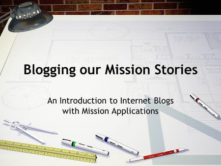 Blogging our Mission Stories An Introduction to Internet Blogs with Mission Applications.