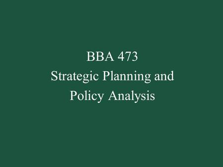 BBA 473 Strategic Planning and Policy Analysis. Course Objective To look at an organization from the CEO's perspective and to understand the necessity.