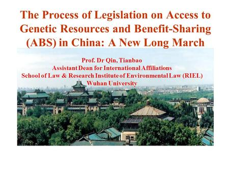 The Process of Legislation on Access to Genetic Resources and Benefit-Sharing (ABS) in China: A New Long March Prof. Dr Qin, Tianbao Assistant Dean for.