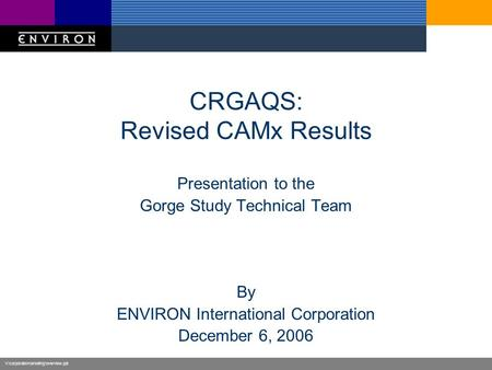V:\corporate\marketing\overview.ppt CRGAQS: Revised CAMx Results Presentation to the Gorge Study Technical Team By ENVIRON International Corporation December.