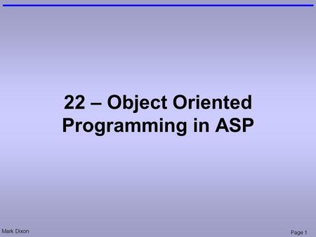 Mark Dixon Page 1 22 – Object Oriented Programming in ASP.