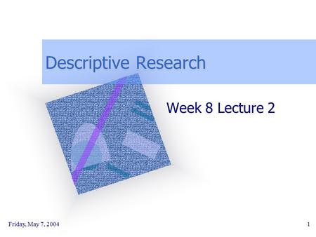 Friday, May 7, 20041 Descriptive Research Week 8 Lecture 2.