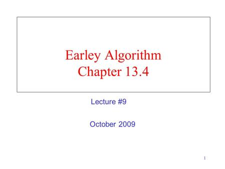 1 Earley Algorithm Chapter 13.4 October 2009 Lecture #9.