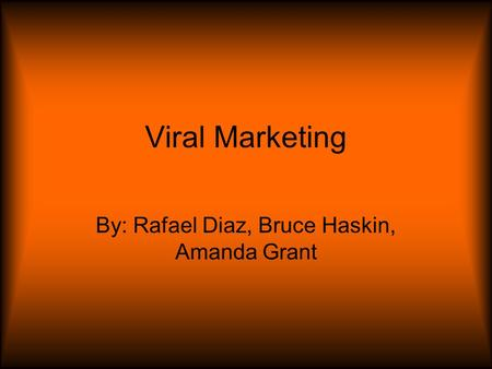 Viral Marketing By: Rafael Diaz, Bruce Haskin, Amanda Grant.