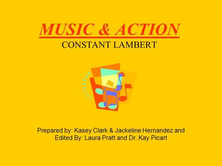 MUSIC & ACTION CONSTANT LAMBERT Prepared by: Kasey Clark & Jackeline Hernandez and Edited By: Laura Pratt and Dr. Kay Picart.