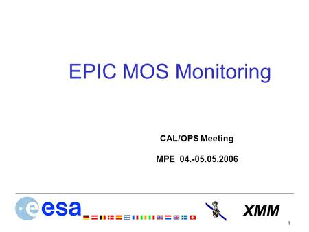 XMM 1 EPIC MOS Monitoring CAL/OPS Meeting MPE 04.-05.05.2006.