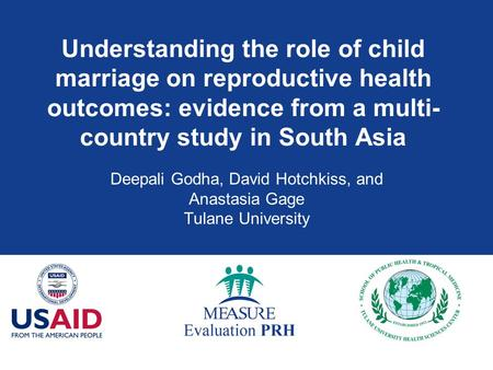 Understanding the role of child marriage on reproductive health outcomes: evidence from a multi- country study in South Asia Deepali Godha, David Hotchkiss,